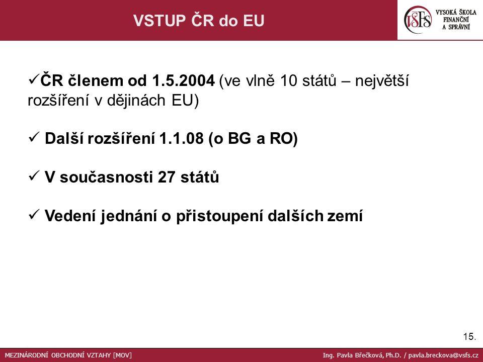 15. VSTUP ČR do EU ČR členem od 1.5.2004 (ve vlně 10 států – největší rozšíření v dějinách EU) Další rozšíření 1.1.08 (o BG a RO) V současnosti 27 stá