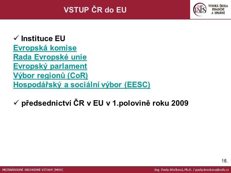 16. VSTUP ČR do EU Instituce EU Evropská komise Rada Evropské unie Evropský parlament Výbor regionů (CoR) Hospodářský a sociální výbor (EESC) předsedn