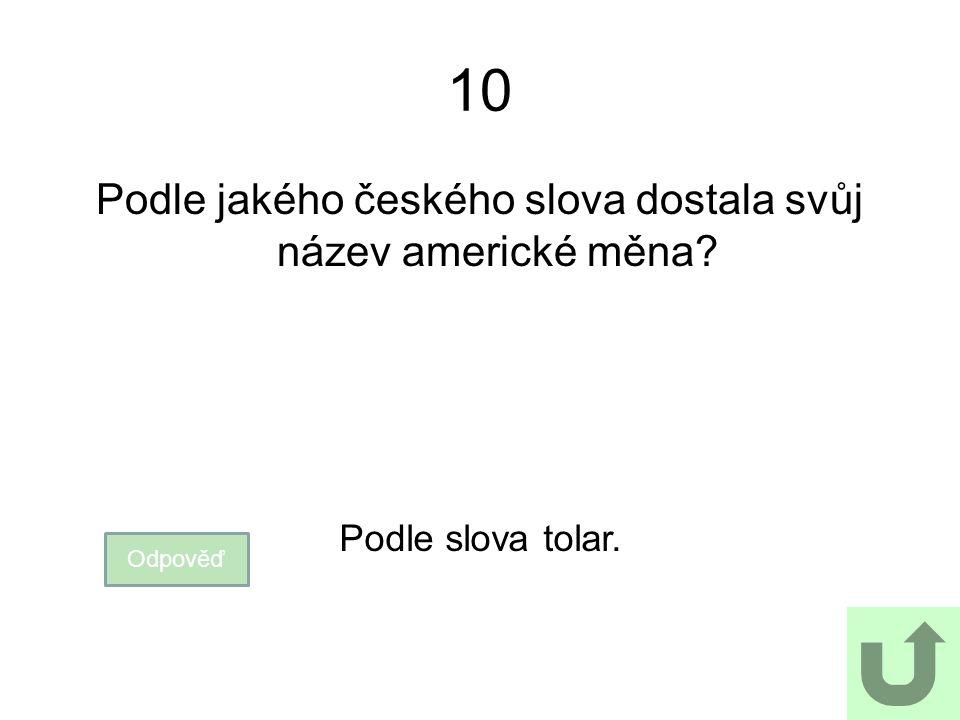 10 Podle jakého českého slova dostala svůj název americké měna? Odpověď Podle slova tolar.
