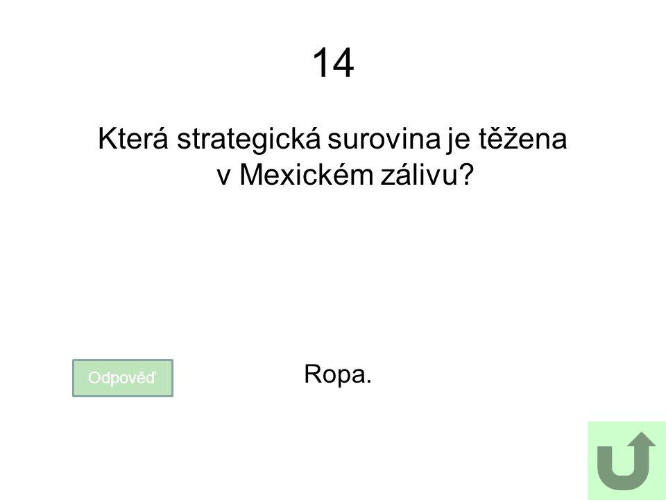 14 Která strategická surovina je těžena v Mexickém zálivu? Odpověď Ropa.