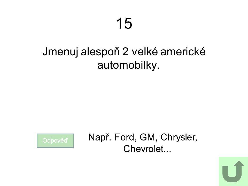 15 Jmenuj alespoň 2 velké americké automobilky. Odpověď Např. Ford, GM, Chrysler, Chevrolet...