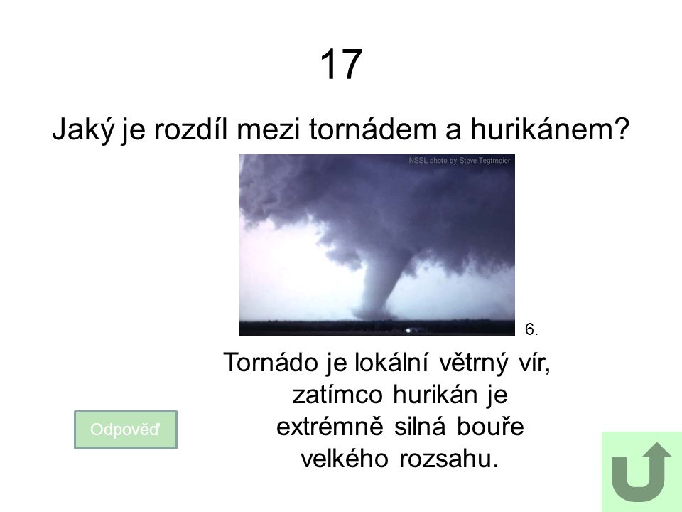 17 Jaký je rozdíl mezi tornádem a hurikánem? Odpověď Tornádo je lokální větrný vír, zatímco hurikán je extrémně silná bouře velkého rozsahu. 6.