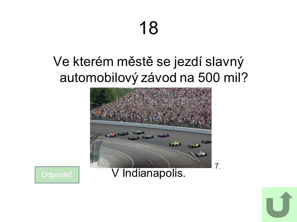 18 Ve kterém městě se jezdí slavný automobilový závod na 500 mil? Odpověď V Indianapolis. 7.