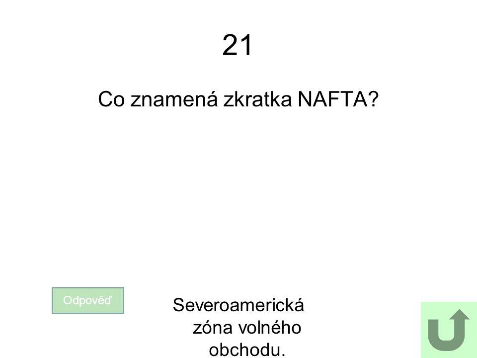 21 Co znamená zkratka NAFTA? Odpověď Severoamerická zóna volného obchodu.