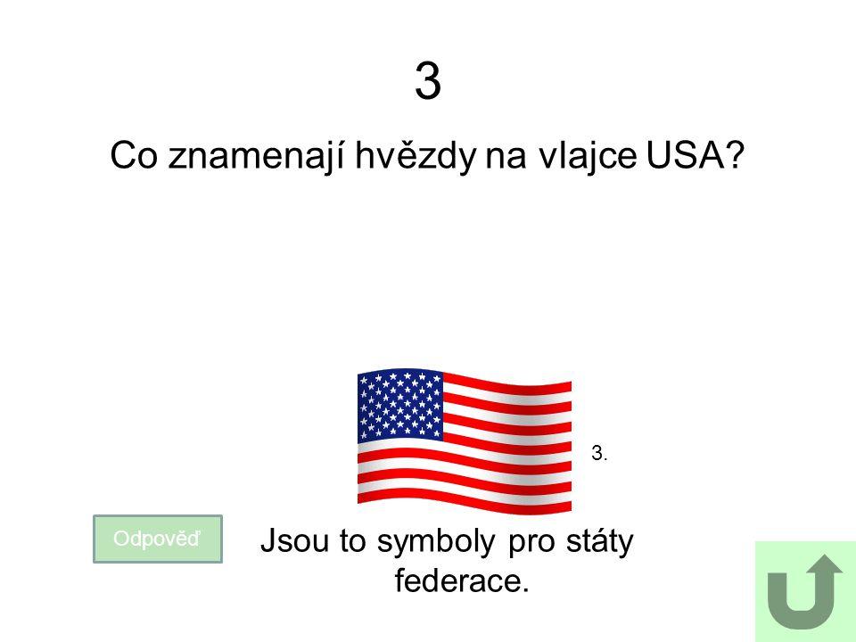 3 Co znamenají hvězdy na vlajce USA? Odpověď Jsou to symboly pro státy federace. 3.