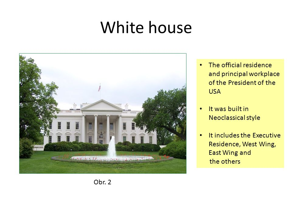 White house The official residence and principal workplace of the President of the USA It was built in Neoclassical style It includes the Executive Residence, West Wing, East Wing and the others Obr.