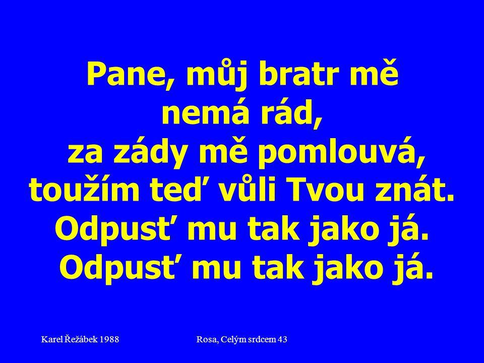 Karel Řežábek 1988Rosa, Celým srdcem 43 Pane, můj bratr mě nemá rád, za zády mě pomlouvá, toužím teď vůli Tvou znát.