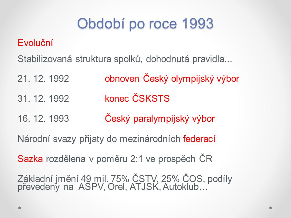 Období po roce 1993 Evoluční Stabilizovaná struktura spolků, dohodnutá pravidla... 21. 12. 1992 obnoven Český olympijský výbor 31. 12. 1992konec ČSKST