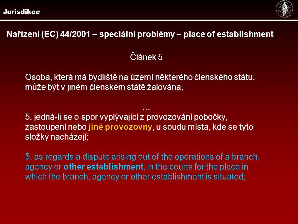 Jurisdikce Nařízení (EC) 44/2001 – speciální problémy – place of establishment Článek 5 Osoba, která má bydliště na území některého členského státu, může být v jiném členském státě žalována, … 5.