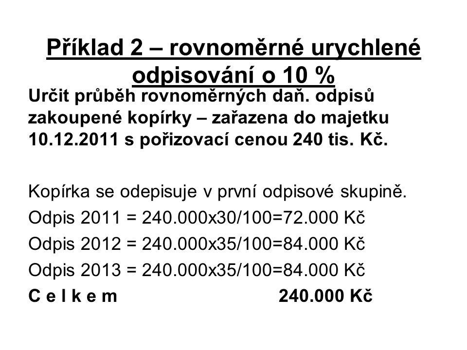 Příklad 2 – rovnoměrné urychlené odpisování o 10 % Určit průběh rovnoměrných daň. odpisů zakoupené kopírky – zařazena do majetku 10.12.2011 s pořizova