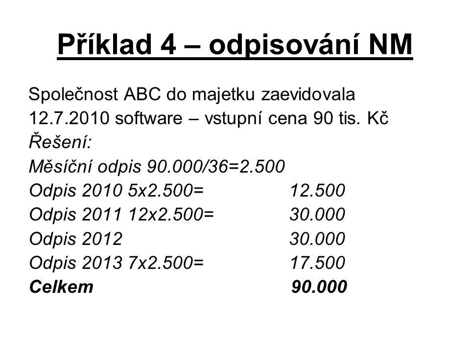 Příklad 4 – odpisování NM Společnost ABC do majetku zaevidovala 12.7.2010 software – vstupní cena 90 tis. Kč Řešení: Měsíční odpis 90.000/36=2.500 Odp