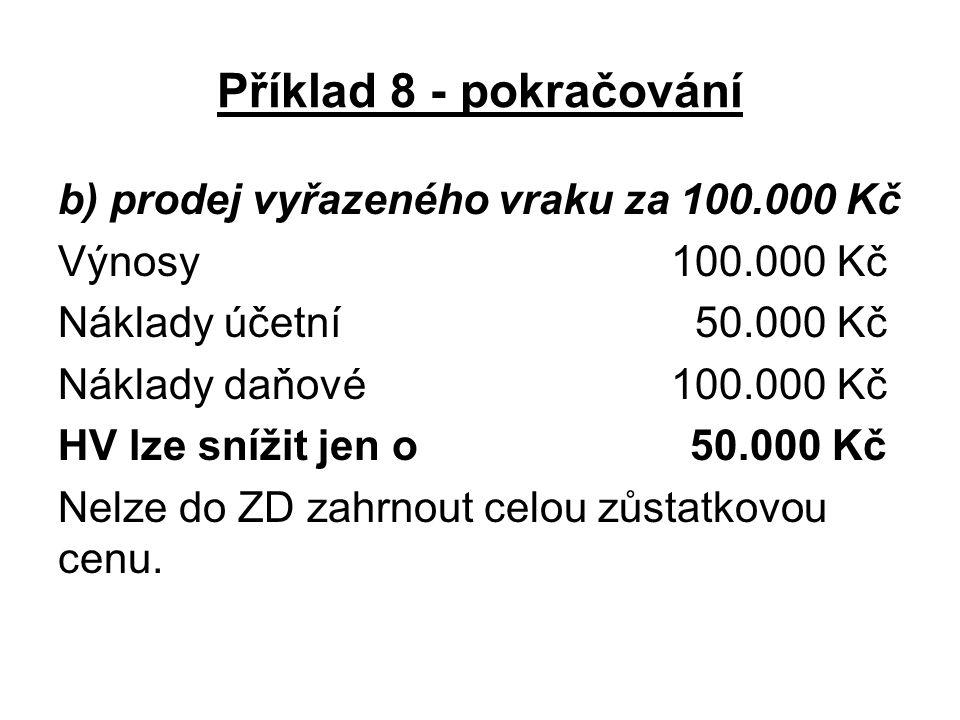 Příklad 8 - pokračování b) prodej vyřazeného vraku za 100.000 Kč Výnosy 100.000 Kč Náklady účetní 50.000 Kč Náklady daňové 100.000 Kč HV lze snížit je