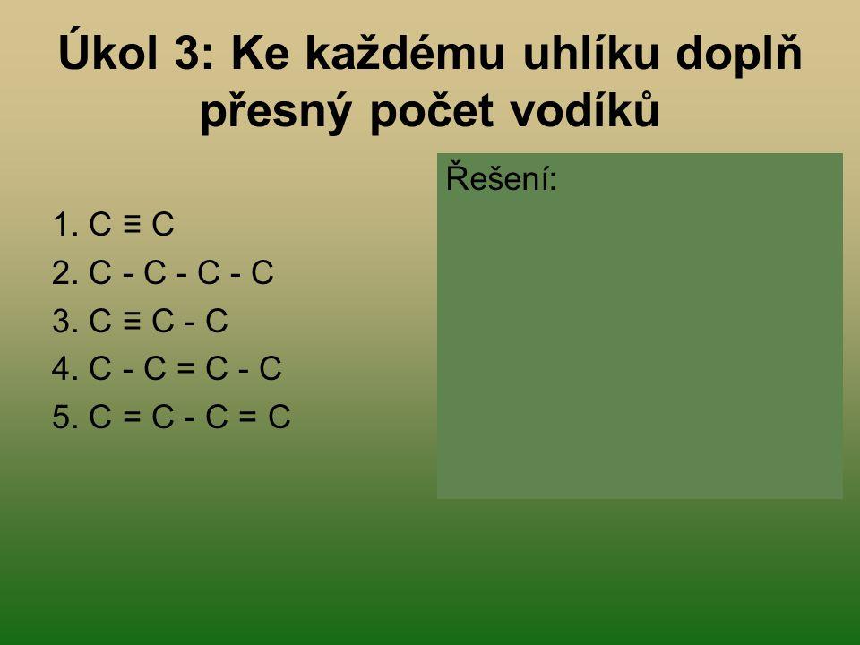 Úkol 3: Ke každému uhlíku doplň přesný počet vodíků 1. C ≡ C 2. C - C - C - C 3. C ≡ C - C 4. C - C = C - C 5. C = C - C = C Řešení: 1. CH ≡ CH 2. CH
