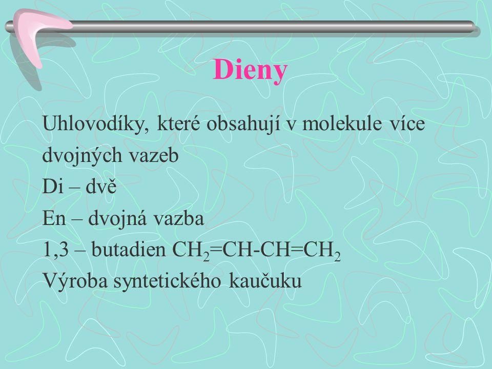 Dieny Uhlovodíky, které obsahují v molekule více dvojných vazeb Di – dvě En – dvojná vazba 1,3 – butadien CH 2 =CH-CH=CH 2 Výroba syntetického kaučuku