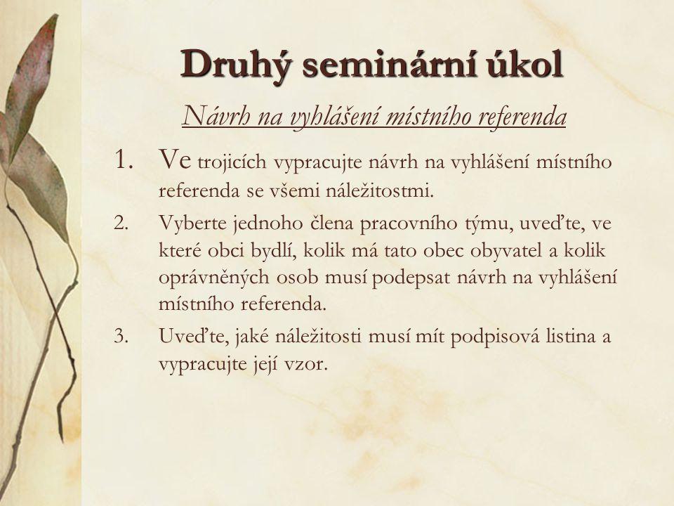 Druhý seminární úkol Návrh na vyhlášení místního referenda 1.Ve trojicích vypracujte návrh na vyhlášení místního referenda se všemi náležitostmi. 2.Vy