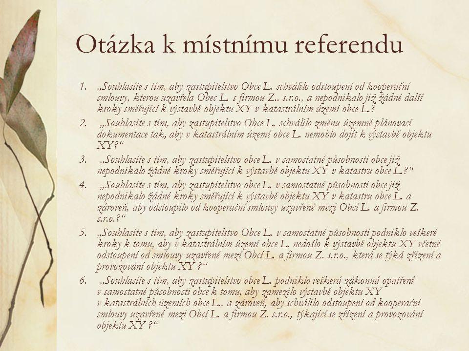 """Otázka k místnímu referendu 1.""""Souhlasíte s tím, aby zastupitelstvo Obce L. schválilo odstoupení od kooperační smlouvy, kterou uzavřela Obec L. s firm"""