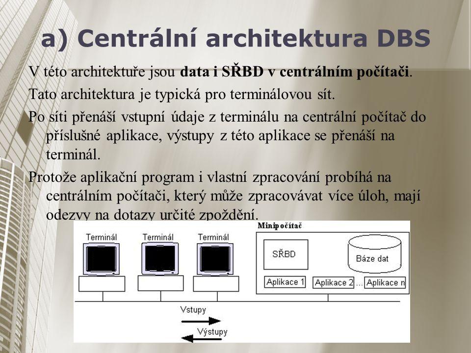 a) Centrální architektura DBS V této architektuře jsou data i SŘBD v centrálním počítači. Tato architektura je typická pro terminálovou sít. Po síti p