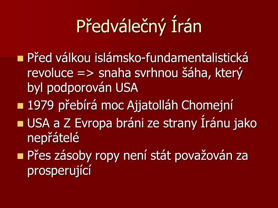 Předválečný Írán Před válkou islámsko-fundamentalistická revoluce => snaha svrhnou šáha, který byl podporován USA Před válkou islámsko-fundamentalistická revoluce => snaha svrhnou šáha, který byl podporován USA 1979 přebírá moc Ajjatolláh Chomejní 1979 přebírá moc Ajjatolláh Chomejní USA a Z Evropa bráni ze strany Íránu jako nepřátelé USA a Z Evropa bráni ze strany Íránu jako nepřátelé Přes zásoby ropy není stát považován za prosperující Přes zásoby ropy není stát považován za prosperující