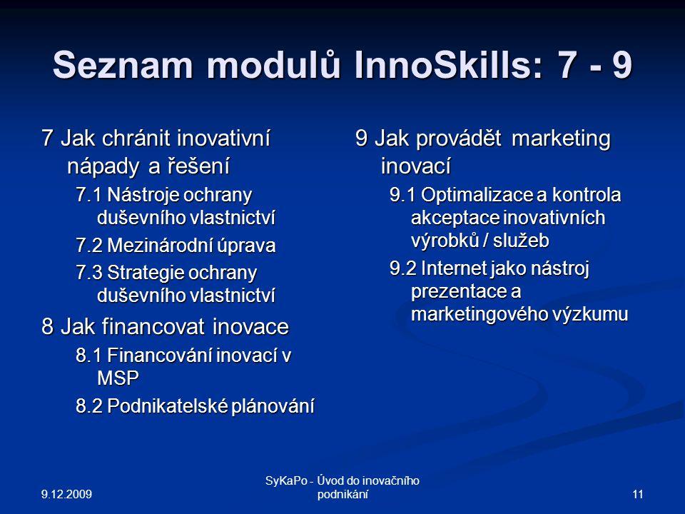 Seznam modulů InnoSkills: 7 - 9 7 Jak chránit inovativní nápady a řešení 7.1 Nástroje ochrany duševního vlastnictví 7.2 Mezinárodní úprava 7.3 Strategie ochrany duševního vlastnictví 8 Jak financovat inovace 8.1 Financování inovací v MSP 8.2 Podnikatelské plánování 9 Jak provádět marketing inovací 9.1 Optimalizace a kontrola akceptace inovativních výrobků / služeb 9.2 Internet jako nástroj prezentace a marketingového výzkumu 9.12.2009 11 SyKaPo - Úvod do inovačního podnikání
