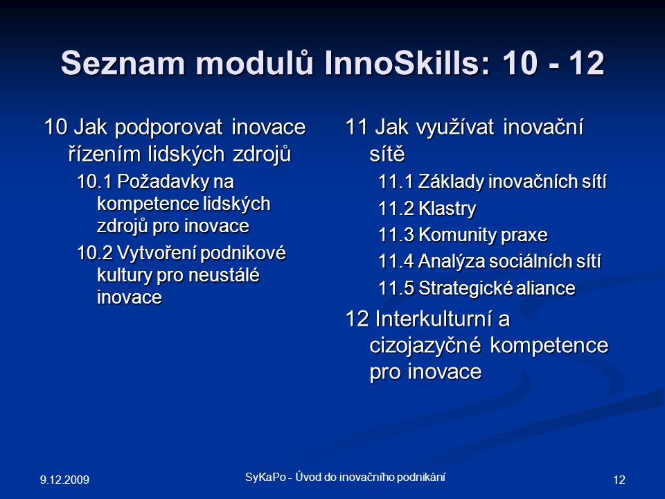 Seznam modulů InnoSkills: 10 - 12 11 Jak využívat inovační sítě 11.1 Základy inovačních sítí 11.2 Klastry 11.3 Komunity praxe 11.4 Analýza sociálních sítí 11.5 Strategické aliance 12 Interkulturní a cizojazyčné kompetence pro inovace 9.12.2009 12 SyKaPo - Úvod do inovačního podnikání 10 Jak podporovat inovace řízením lidských zdrojů 10.1 Požadavky na kompetence lidských zdrojů pro inovace 10.2 Vytvoření podnikové kultury pro neustálé inovace