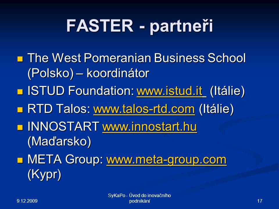 FASTER - partneři The West Pomeranian Business School (Polsko) – koordinátor The West Pomeranian Business School (Polsko) – koordinátor ISTUD Foundation: www.istud.it (Itálie) ISTUD Foundation: www.istud.it (Itálie)www.istud.it RTD Talos: www.talos-rtd.com (Itálie) RTD Talos: www.talos-rtd.com (Itálie)www.talos-rtd.com INNOSTART www.innostart.hu (Maďarsko) INNOSTART www.innostart.hu (Maďarsko)www.innostart.hu META Group: www.meta-group.com (Kypr) META Group: www.meta-group.com (Kypr)www.meta-group.com 9.12.2009 17 SyKaPo - Úvod do inovačního podnikání