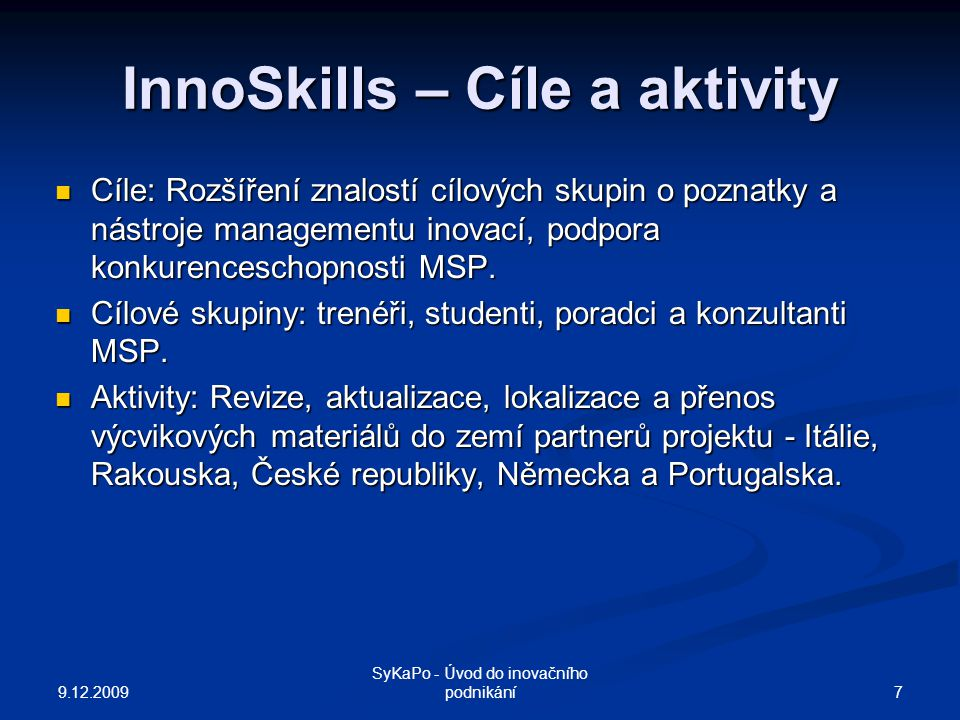 InnoSkills – Cíle a aktivity Cíle: Rozšíření znalostí cílových skupin o poznatky a nástroje managementu inovací, podpora konkurenceschopnosti MSP. Cíl