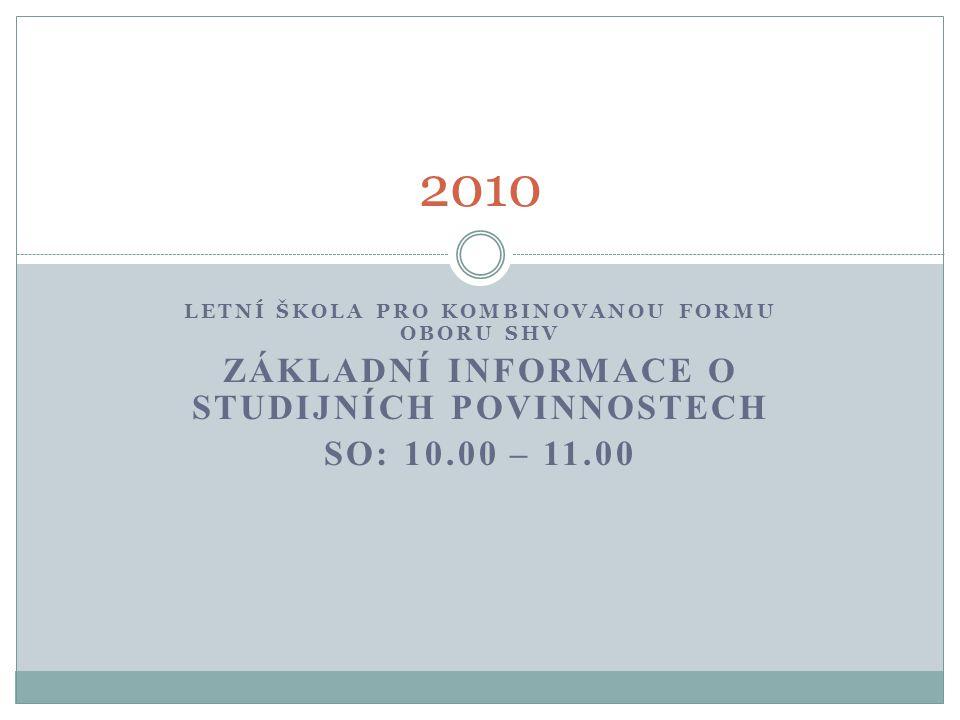 LETNÍ ŠKOLA PRO KOMBINOVANOU FORMU OBORU SHV ZÁKLADNÍ INFORMACE O STUDIJNÍCH POVINNOSTECH SO: 10.00 – 11.00 2010