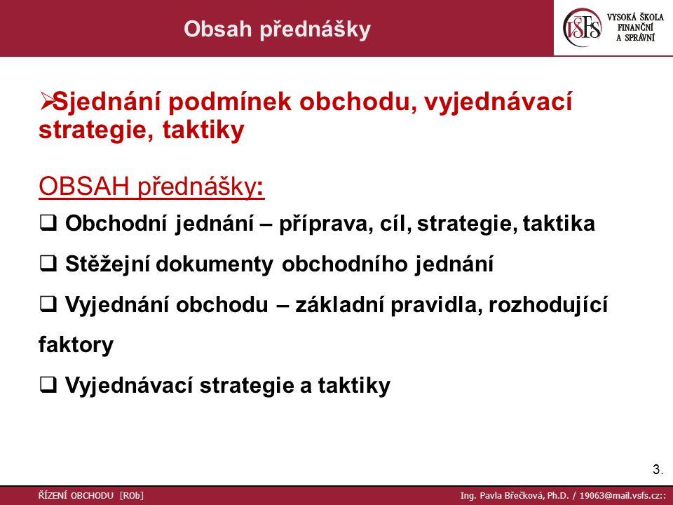 3.3. ŘÍZENÍ OBCHODU [ROb] Ing. Pavla Břečková, Ph.D. / 19063@mail.vsfs.cz:: Obsah přednášky  Sjednání podmínek obchodu, vyjednávací strategie, taktik