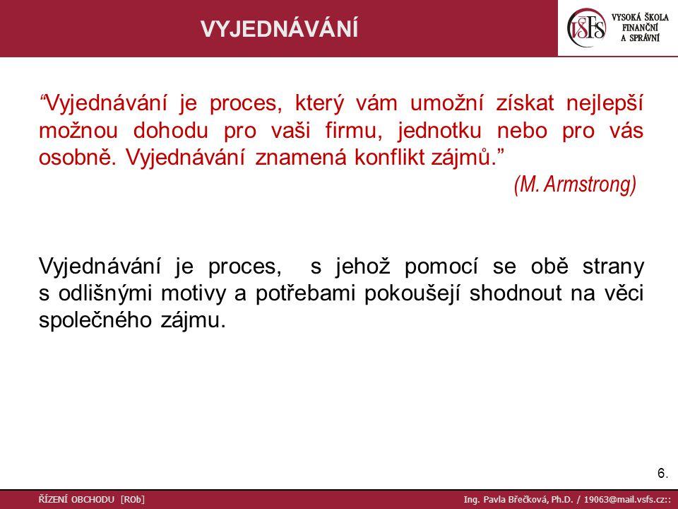 """6.6. ŘÍZENÍ OBCHODU [ROb] Ing. Pavla Břečková, Ph.D. / 19063@mail.vsfs.cz:: VYJEDNÁVÁNÍ """" Vyjednávání je proces, který vám umožní získat nejlepší možn"""