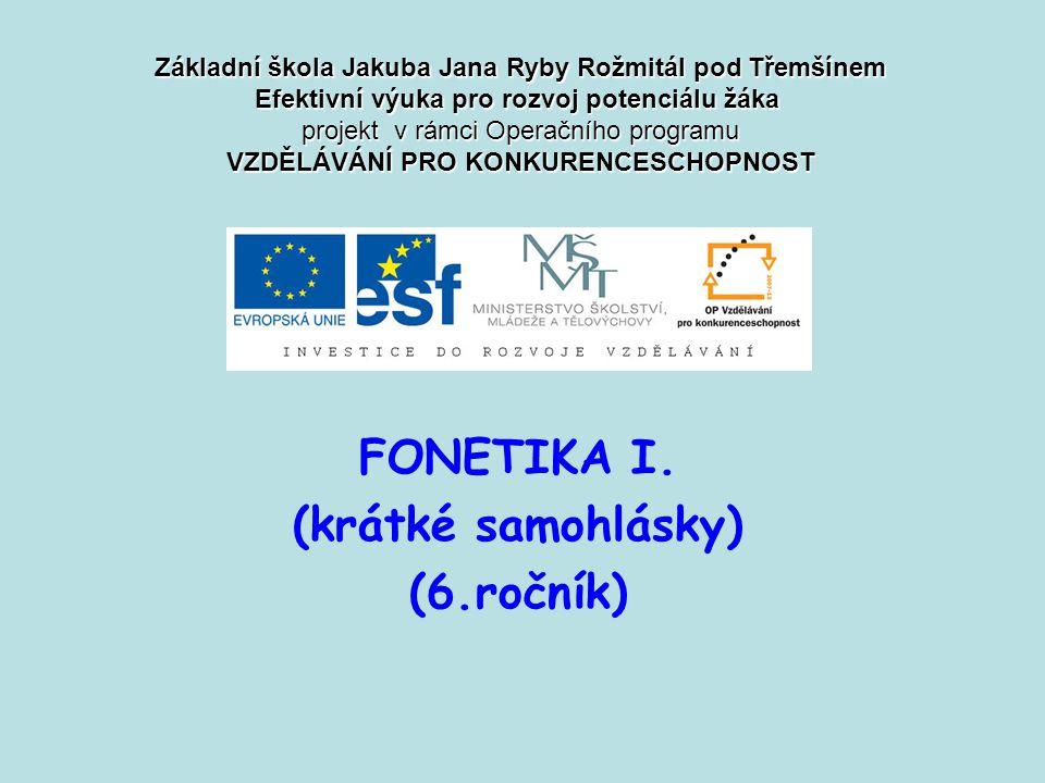 FONETIKA I. (krátké samohlásky) (6.ročník) Základní škola Jakuba Jana Ryby Rožmitál pod Třemšínem Efektivní výuka pro rozvoj potenciálu žáka projekt v
