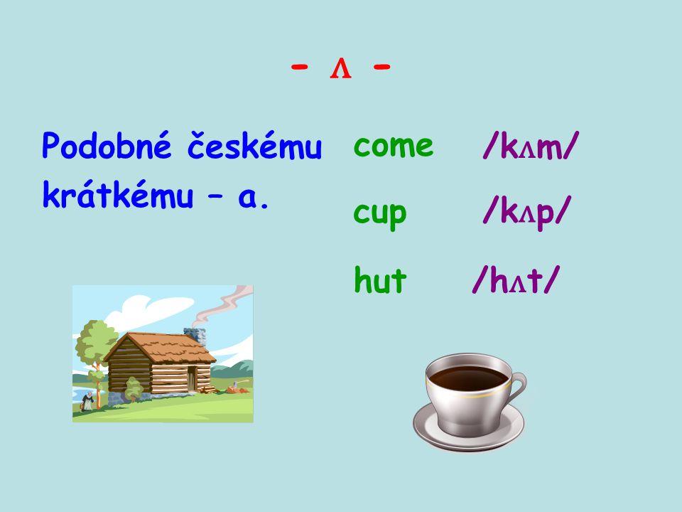 - ʌ - Podobné českému krátkému – a. come cup hut/h ʌ t/ /k ʌ p/ /k ʌ m/