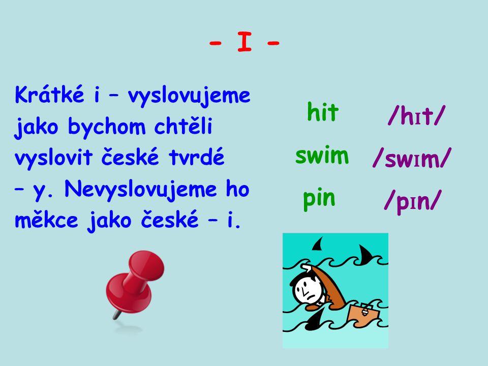 - I - Krátké i – vyslovujeme jako bychom chtěli vyslovit české tvrdé – y. Nevyslovujeme ho měkce jako české – i. pin swim /h ɪ t/ hit /p ɪ n/ /sw ɪ m/