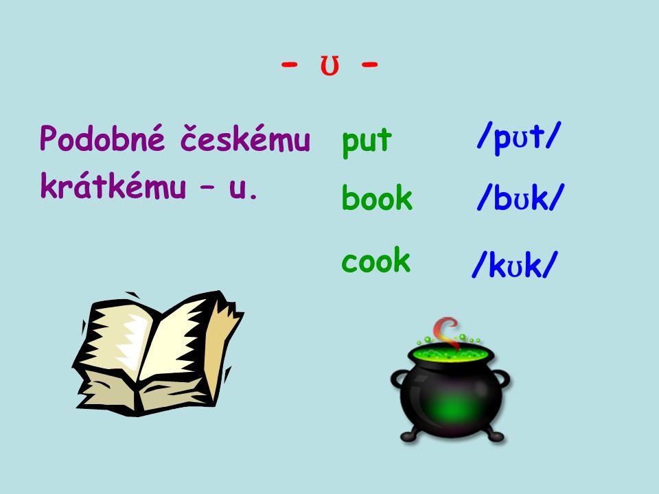 - ʊ - Podobné českému krátkému – u. put book cook /k ʊ k/ /b ʊ k/ /p ʊ t/