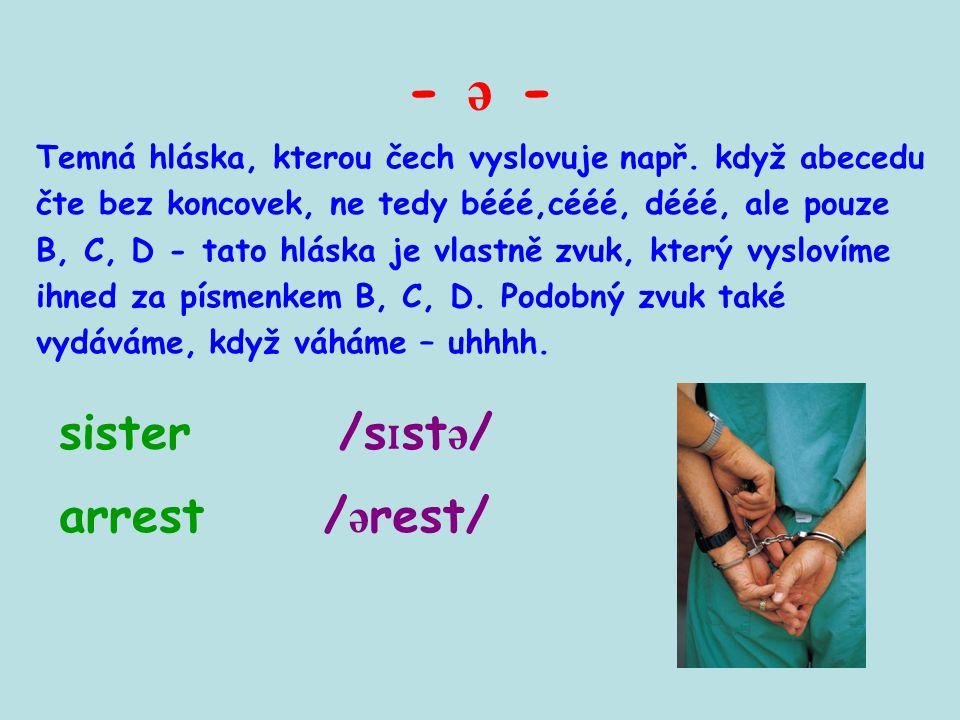 - ə - Temná hláska, kterou čech vyslovuje např. když abecedu čte bez koncovek, ne tedy bééé,cééé, dééé, ale pouze B, C, D - tato hláska je vlastně zvu