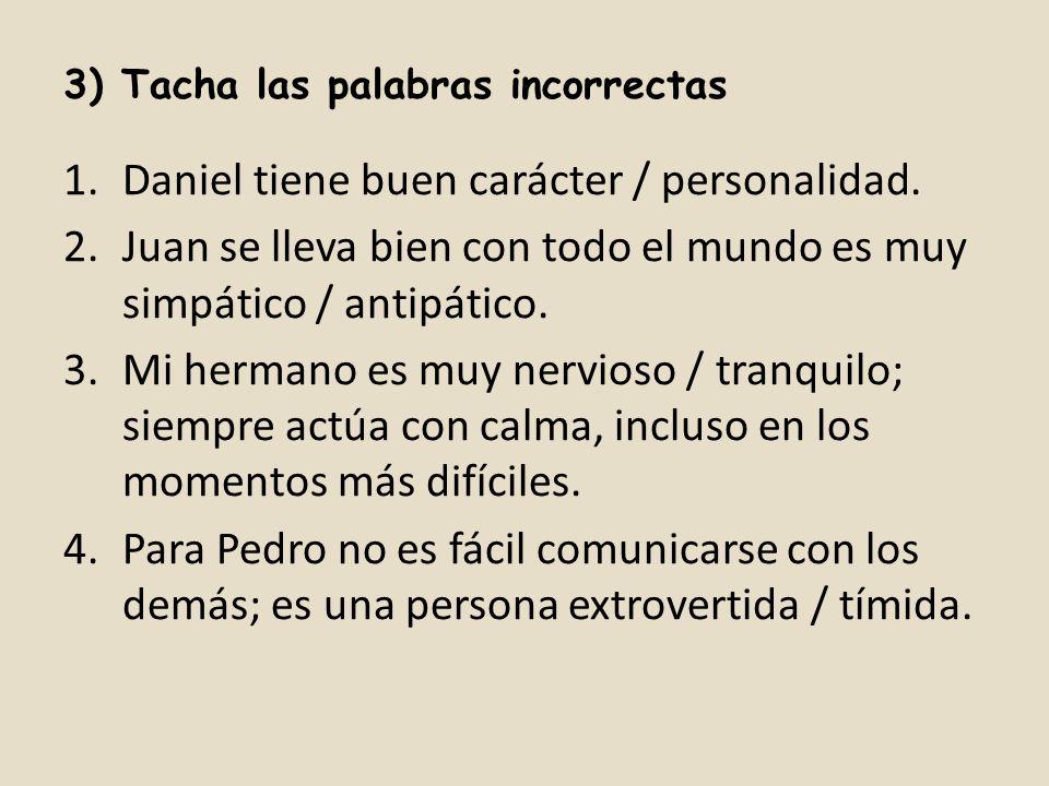 3) Tacha las palabras incorrectas 1.Daniel tiene buen carácter / personalidad. 2.Juan se lleva bien con todo el mundo es muy simpático / antipático. 3
