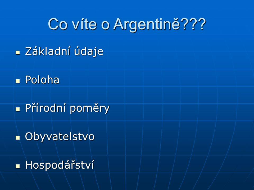 Co víte o Argentině??? Základní údaje Základní údaje Poloha Poloha Přírodní poměry Přírodní poměry Obyvatelstvo Obyvatelstvo Hospodářství Hospodářství
