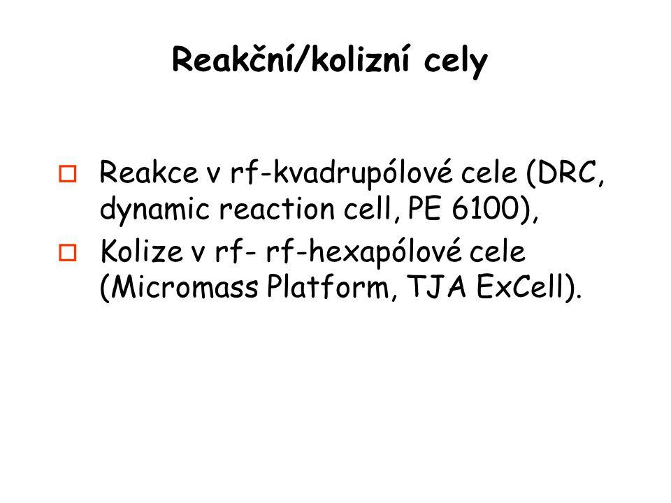 Reakční/kolizní cely o Reakce v rf-kvadrupólové cele (DRC, dynamic reaction cell, PE 6100), o Kolize v rf- rf-hexapólové cele (Micromass Platform, TJA ExCell).
