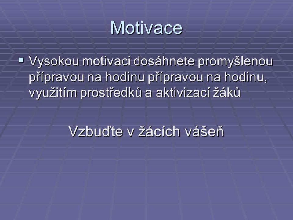 Motivace  Vysokou motivaci dosáhnete promyšlenou přípravou na hodinu přípravou na hodinu, využitím prostředků a aktivizací žáků Vzbuďte v žácích vášeň Vzbuďte v žácích vášeň