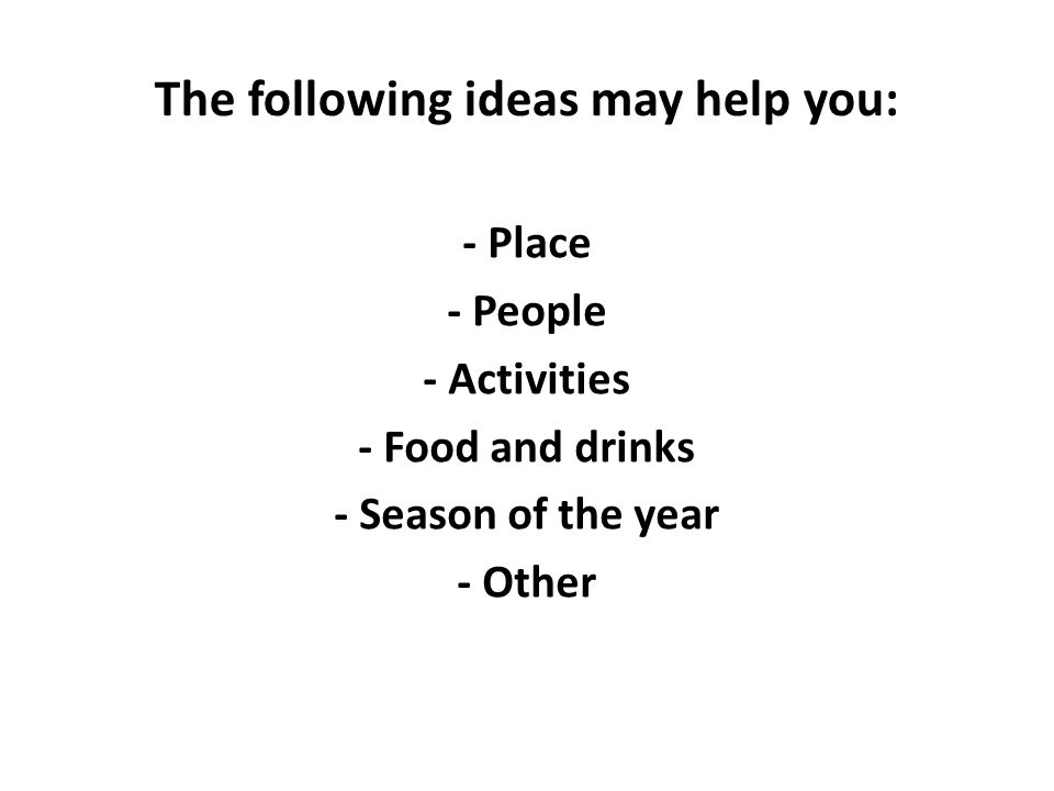 The following ideas may help you: - Place - People - Activities - Food and drinks - Season of the year - Other