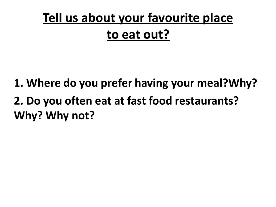 Tell us about your favourite place to eat out? 1. Where do you prefer having your meal?Why? 2. Do you often eat at fast food restaurants? Why? Why not