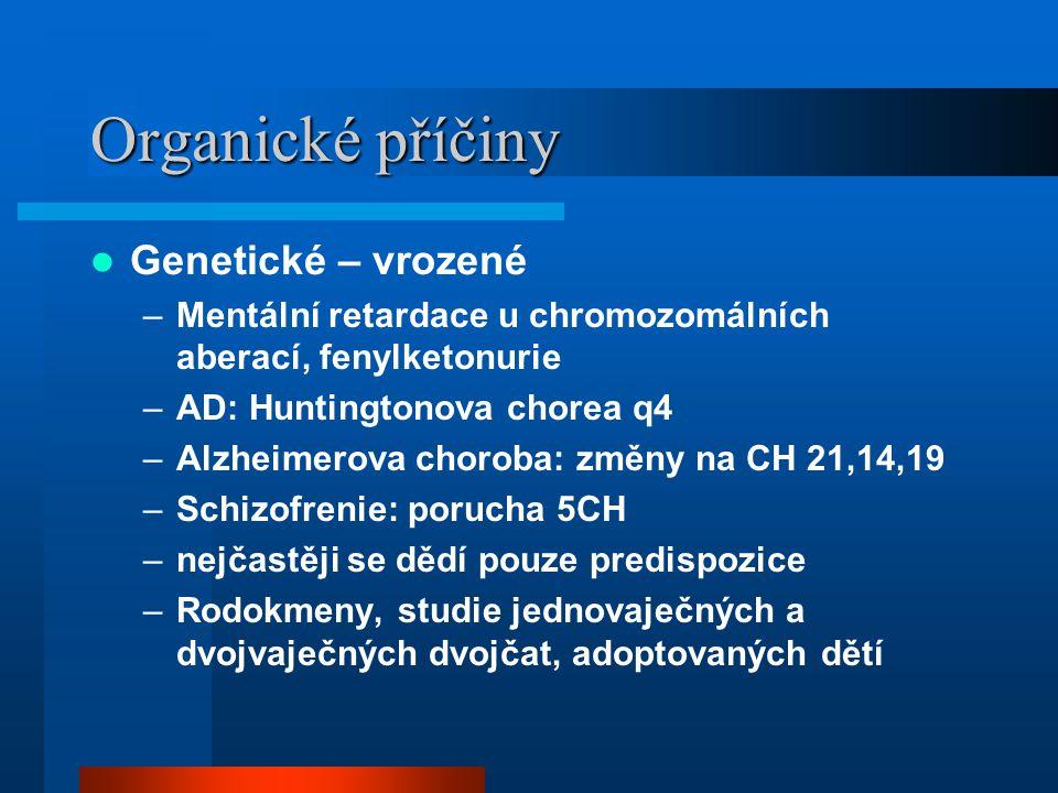Organické příčiny Genetické – vrozené –Mentální retardace u chromozomálních aberací, fenylketonurie –AD: Huntingtonova chorea q4 –Alzheimerova choroba