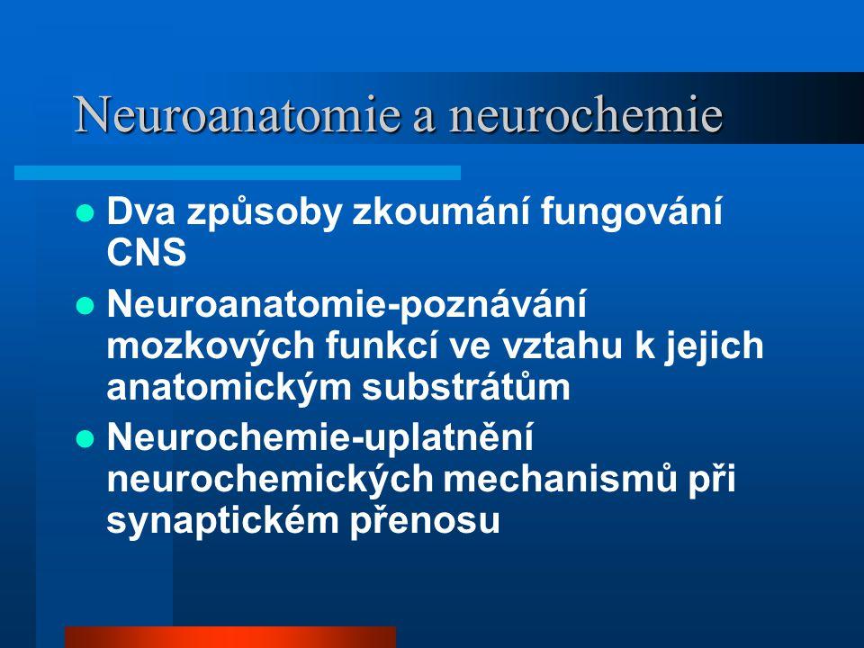 Neuroanatomie a neurochemie Dva způsoby zkoumání fungování CNS Neuroanatomie-poznávání mozkových funkcí ve vztahu k jejich anatomickým substrátům Neur