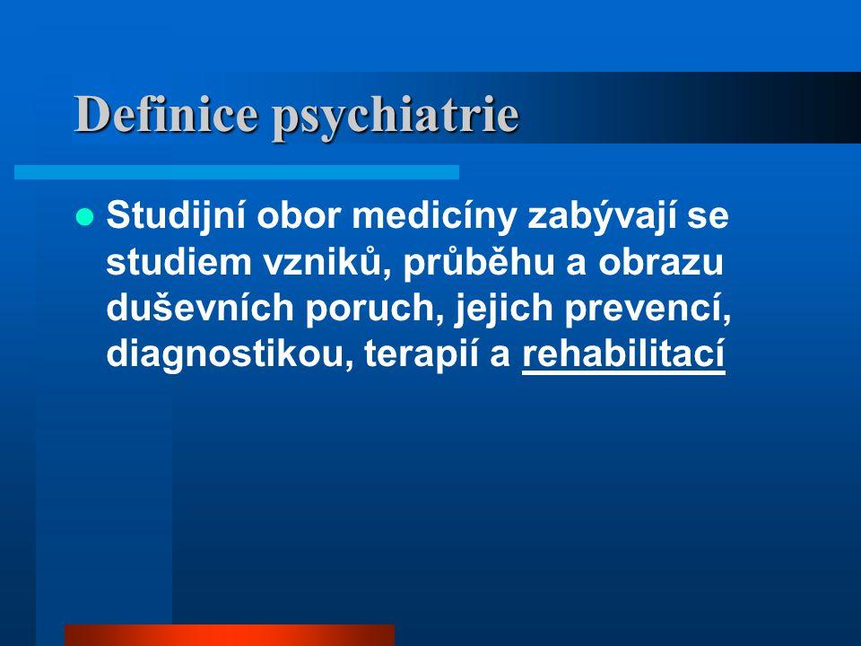 Definice psychiatrie Studijní obor medicíny zabývají se studiem vzniků, průběhu a obrazu duševních poruch, jejich prevencí, diagnostikou, terapií a re
