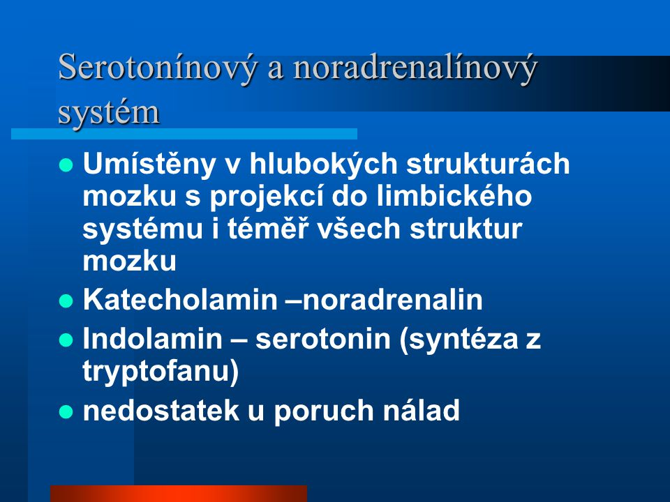 Serotonínový a noradrenalínový systém Umístěny v hlubokých strukturách mozku s projekcí do limbického systému i téměř všech struktur mozku Katecholami