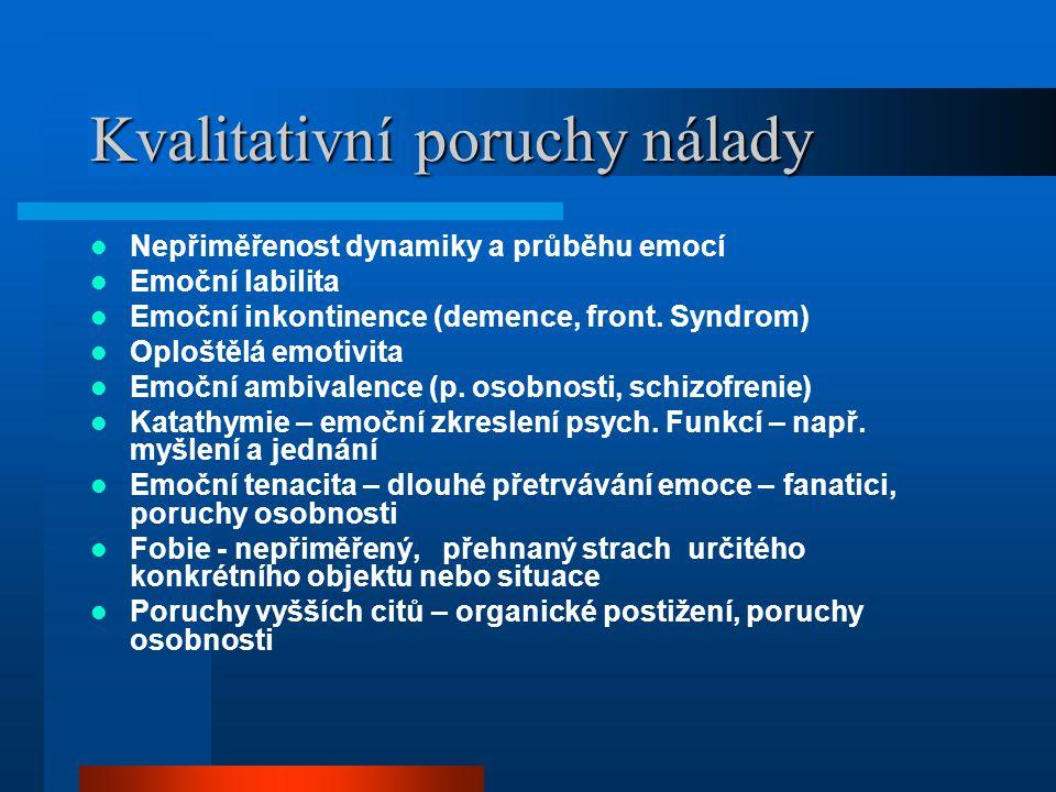 Kvalitativní poruchy nálady Nepřiměřenost dynamiky a průběhu emocí Emoční labilita Emoční inkontinence (demence, front. Syndrom) Oploštělá emotivita E