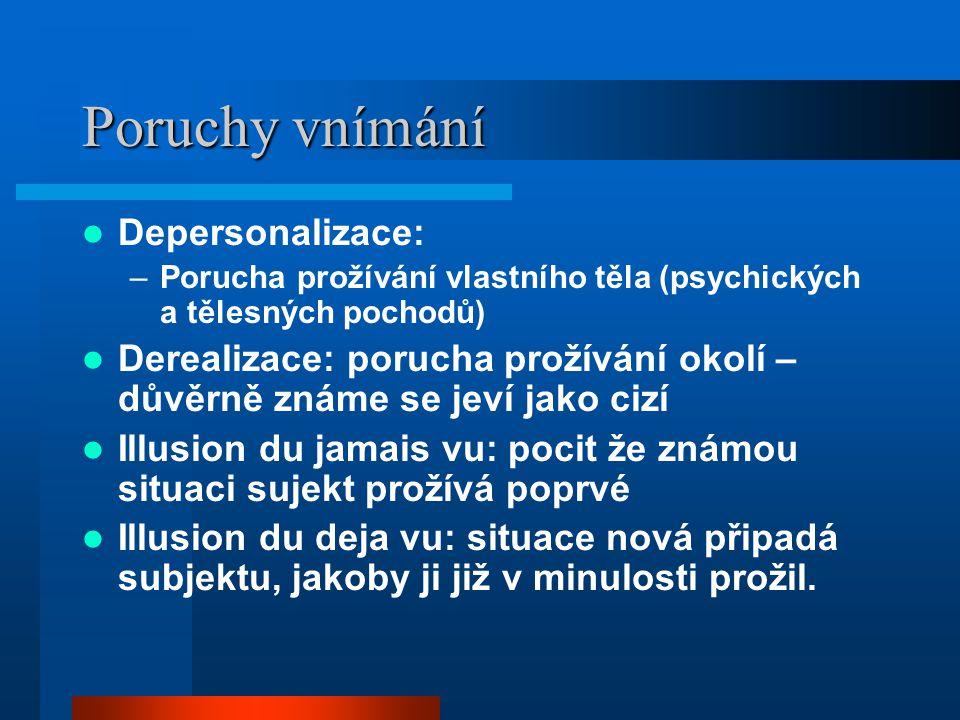 Poruchy vnímání Depersonalizace: –Porucha prožívání vlastního těla (psychických a tělesných pochodů) Derealizace: porucha prožívání okolí – důvěrně zn