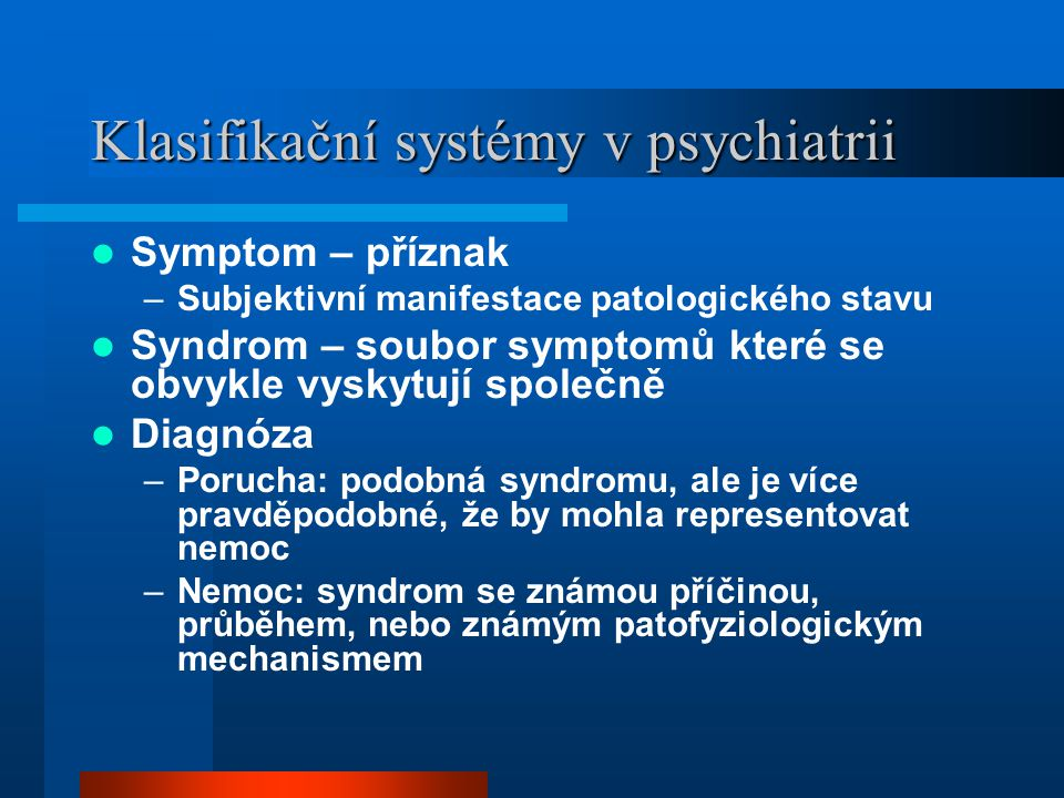 Klasifikační systémy v psychiatrii Symptom – příznak –Subjektivní manifestace patologického stavu Syndrom – soubor symptomů které se obvykle vyskytují