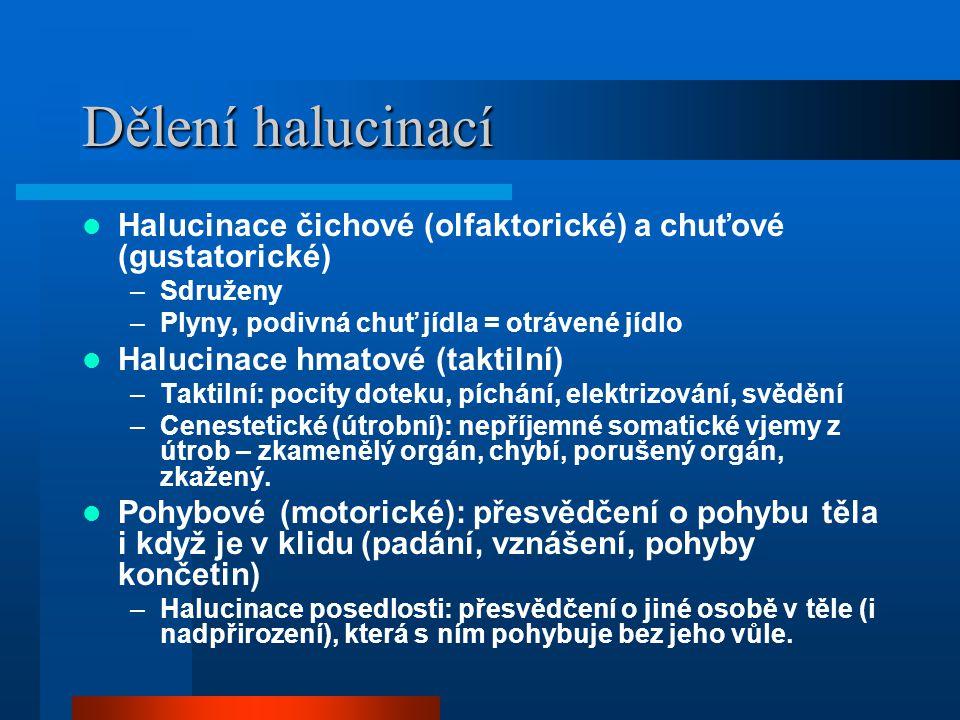 Dělení halucinací Halucinace čichové (olfaktorické) a chuťové (gustatorické) –Sdruženy –Plyny, podivná chuť jídla = otrávené jídlo Halucinace hmatové