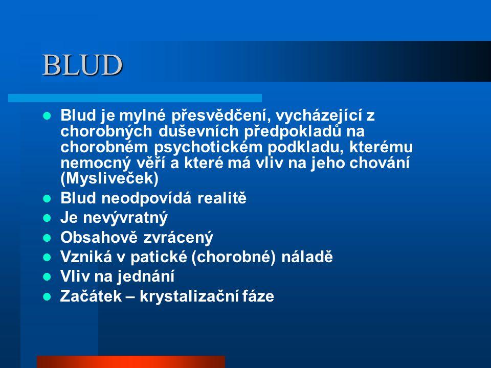 BLUD Blud je mylné přesvědčení, vycházející z chorobných duševních předpokladů na chorobném psychotickém podkladu, kterému nemocný věří a které má vli