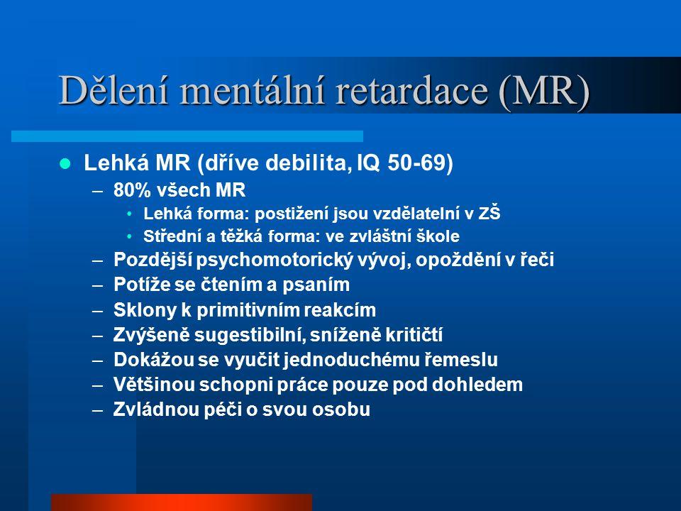 Dělení mentální retardace (MR) Lehká MR (dříve debilita, IQ 50-69) –80% všech MR Lehká forma: postižení jsou vzdělatelní v ZŠ Střední a těžká forma: v